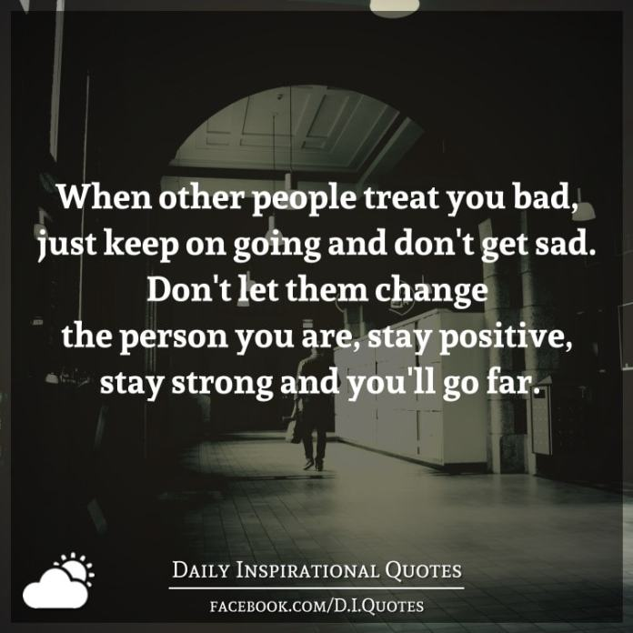 When other people treat you bad, just keep on going and don't get sad. Don't let them change the person you are, stay positive, stay strong and you'll go far.