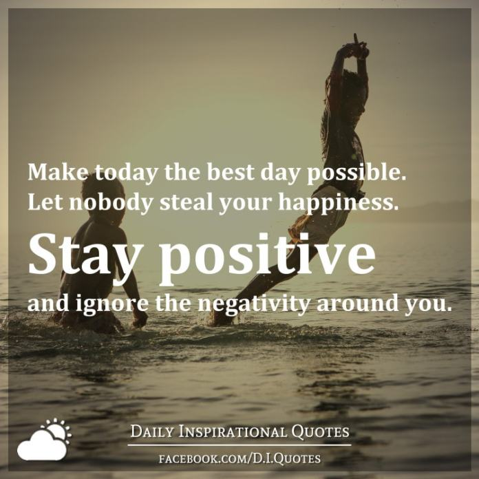 Make today the best day possible. Let nobody steal your happiness. Stay positive and ignore the negativity around you.