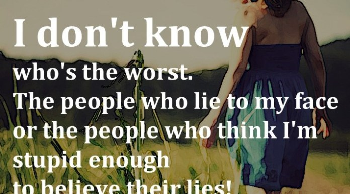 I don't know who's the worst. The people who lie to my face or the people who think I'm stupid enough to believe their lies!