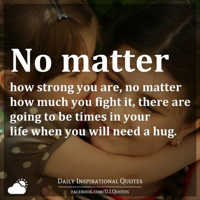 No matter how strong you are, no matter how much you fight it, there are going to be times in your life when you will need a hug.
