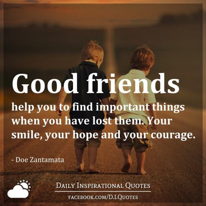 Good friends help you to find important things when you have lost them. Your smile, your hope and your courage. - Doe Zantamata