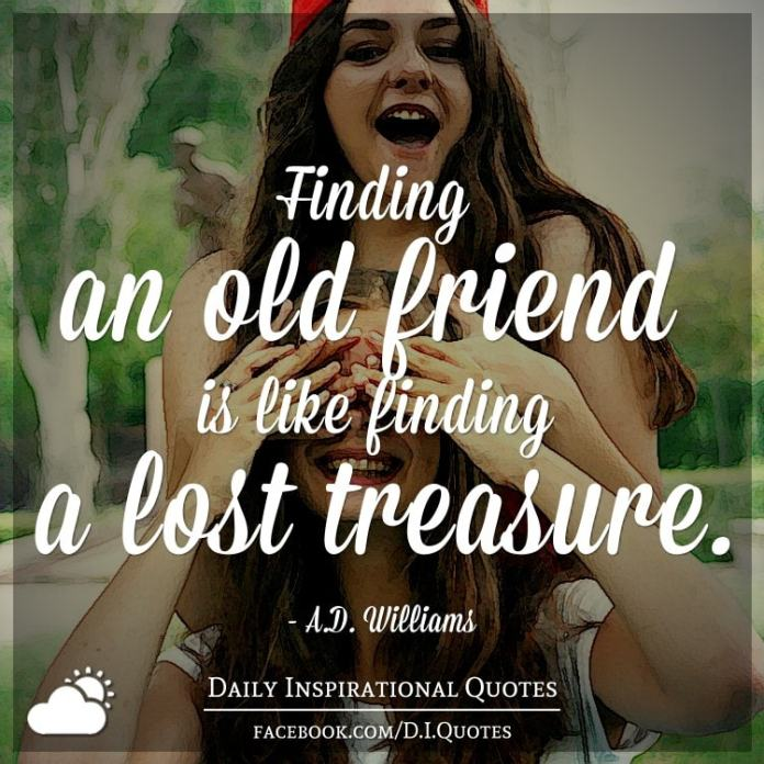 Finding an old friend is like finding a lost treasure. - A.D. Williams