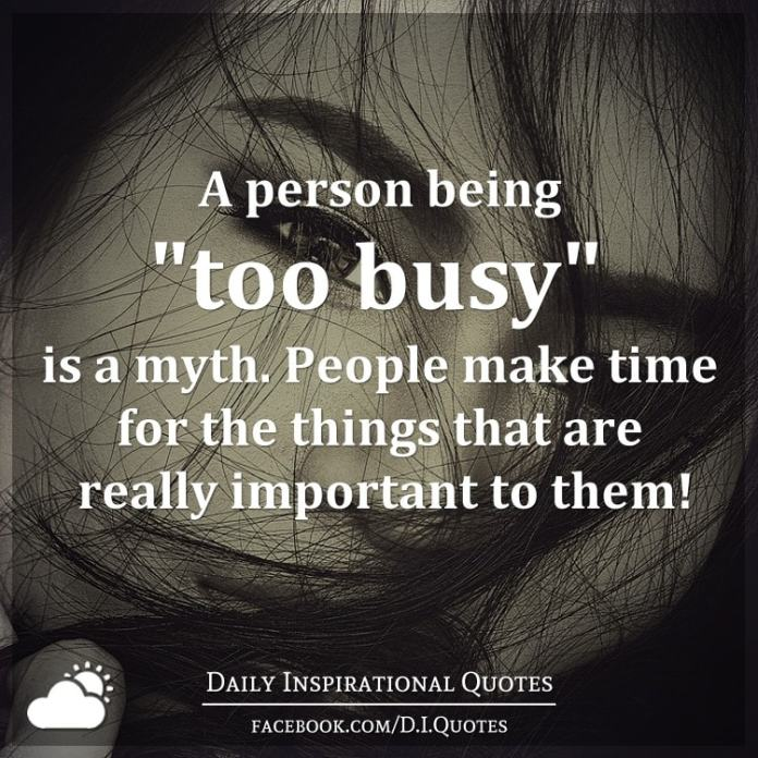 "A person being ""too busy"" is a myth. People make time for the things that are really important to them!"