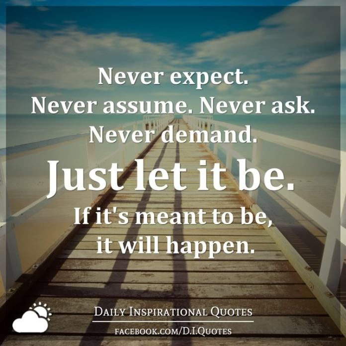 Never expect. Never assume. Never ask. Never demand. Just let it be. If it's meant to be, it will happen.