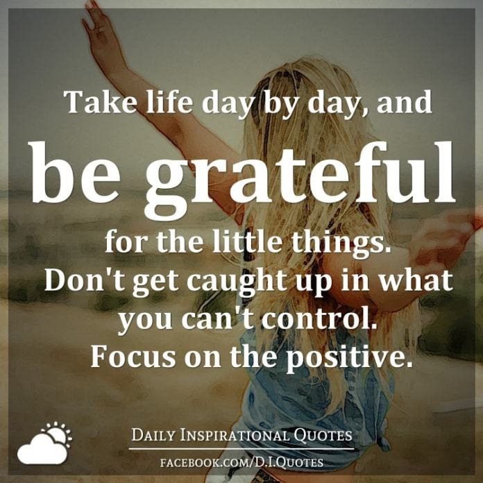 Take life day by day, and be grateful for the little things. Don't get caught up in what you can't control. Focus on the positive.