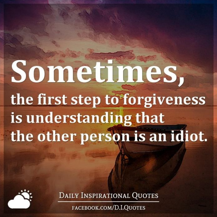 Sometimes, the first step to forgiveness is understanding that the other person is an idiot.