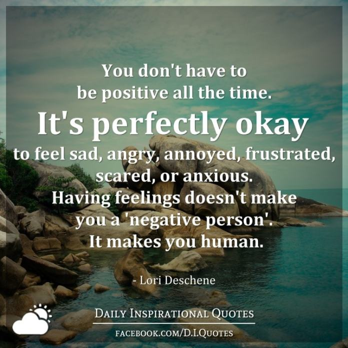 You don't have to be positive all the time. It's perfectly okay to feel sad, angry, annoyed, frustrated, scared, or anxious. Having feelings doesn't make you a 'negative person'. It makes you human. - Lori Deschene