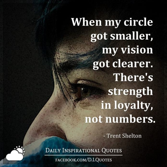 When my circle got smaller, my vision got clearer. There's strength in loyalty, not numbers. - Trent Shelton