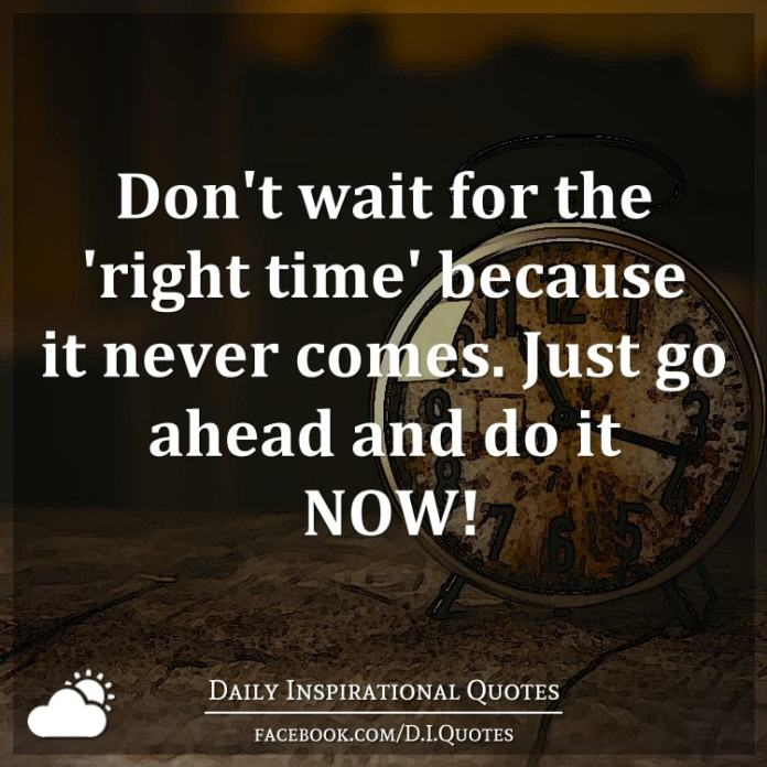Don T Wait For The Right Time Because It Never Comes Just Go Ahead And Do