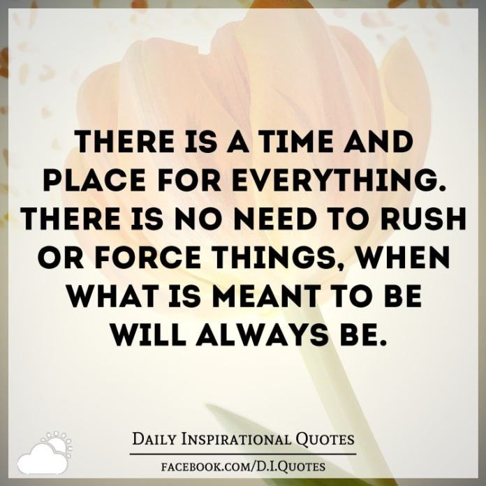 There's a time and place for everything. there's no need to rush or force things, when what's meant to be will always be.