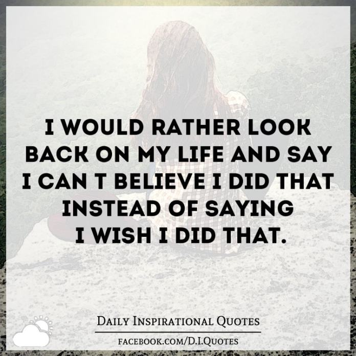 "I'd rather look back on my life and say ""I can't believe I did that"" Instead of saying ""I wish I did that""."