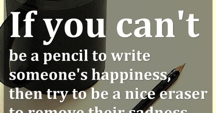 If you can't be a pencil to write someone's happiness, then try to be a nice eraser to remove their sadness.