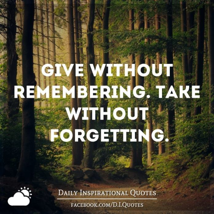 Give without remembering. Take without forgetting.