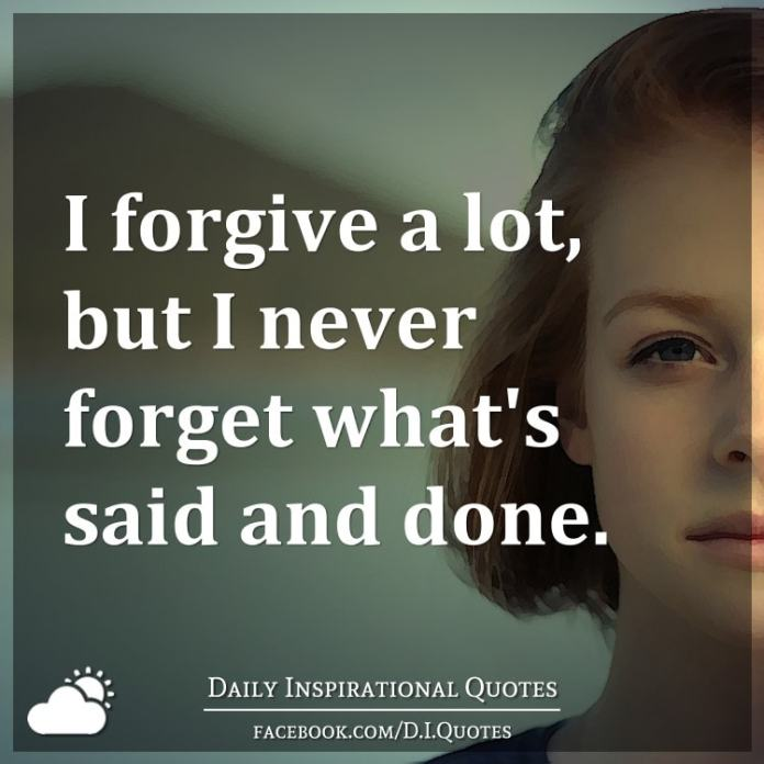 I forgive a lot, but I never forget what's said and done.