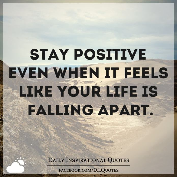 STAY POSITIVE even when it feels like your life is falling apart.