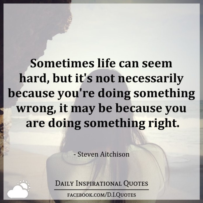 Sometimes life can seem hard, but it's not necessarily because you're doing something wrong, it may be because you are doing something right. - Steven Aitchison