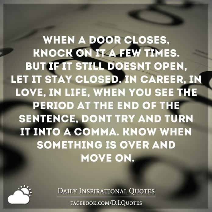 When a door closes, knock on it a few times. But if it still doesn't open, let it stay closed. In career, in love, in LIFE – when you see