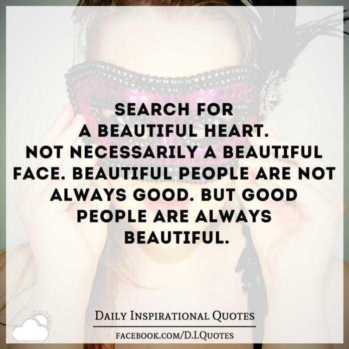 Search For A Beautiful Heart Not Necessarily A Beautiful Face Beautiful People Are Not Always Good But Good People Are Always Beautiful