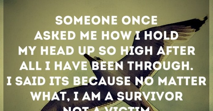 Someone once asked me how I hold my head up so high after all I have been through. I said it's because no matter what, I am a survivor NOT a victim. – Patricia Buckley