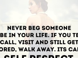 Never beg someone to be in your life. If you text, call, visit and still get ignored, walk away. It's called 'SELF-RESPECT'. ~ Steve Wentworth
