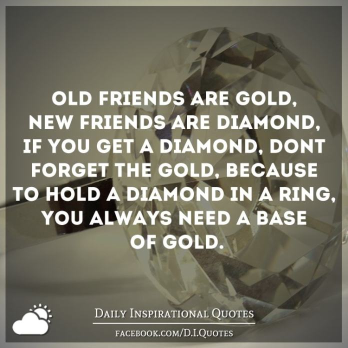 Old friends are Gold, New friends are Diamond, If you get a Diamond, don't forget the Gold, Because to hold a Diamond in a ring, You always need a base of Gold.