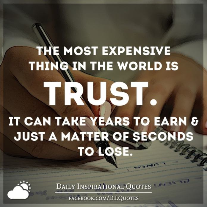 The most expensive thing in the world is trust. It can take years to earn & just a matter of seconds to lose.