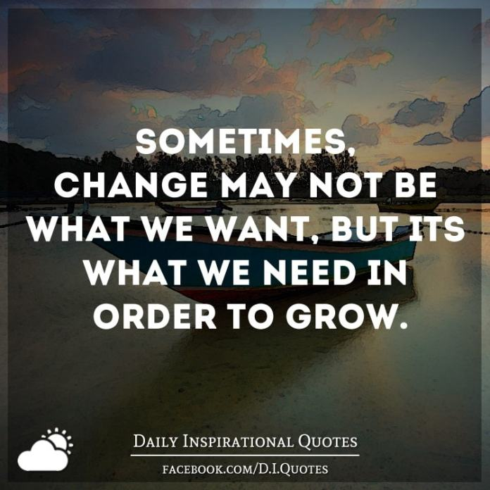 Sometimes, change may not be what we want, but it's what we need in order to grow.