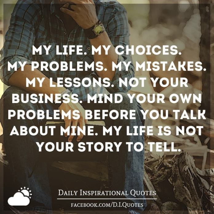 My life. My choices. My problems. My mistakes. My lessons. Not your business. Mind your own problems before you talk about mine. My life is not your story to tell.
