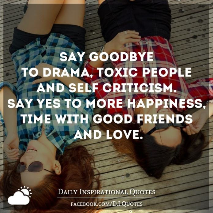 Say goodbye to drama, toxic people and self-criticism. Say yes to more happiness, time with good friends and love.