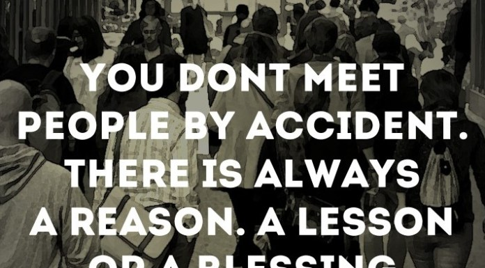 You don't meet people by accident. There's always a reason. A lesson or a blessing.