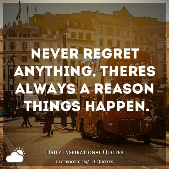 Never regret anything, there's always a reason things happen.