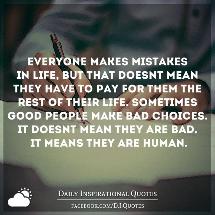Everyone makes mistakes in life, but that doesn't mean they have to pay for them the rest of their life. Sometimes good people make bad choices. It doesn't mean they are bad. It means they are Human.