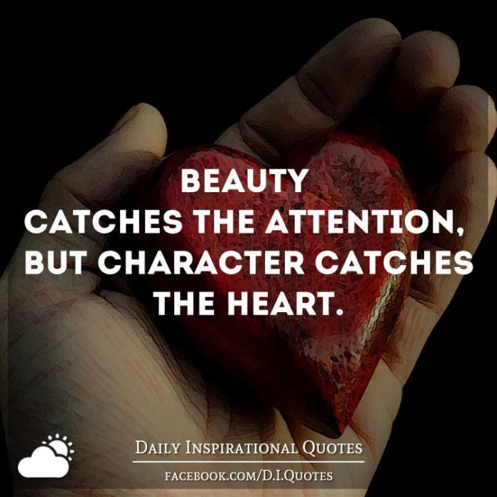 Beauty catches the attention, but character catches the heart.