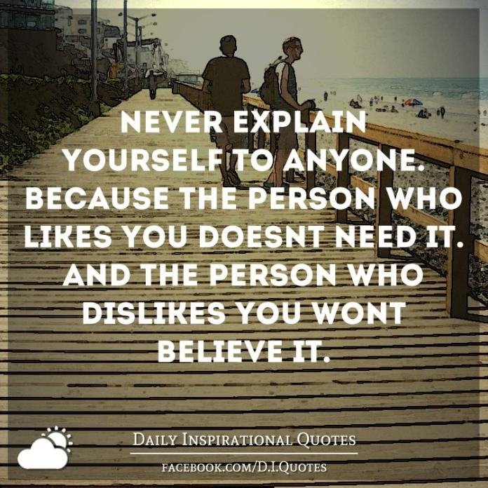 Never explain yourself to anyone. Because the person who likes you doesn't need it. And the person who dislikes you won't believe it.