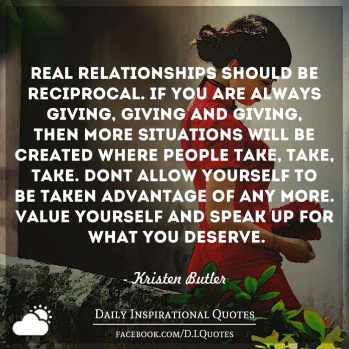 Real relationships should be reciprocal. If you are always giving, giving and giving, then more situations will be created where people take, take, take. Don't allow