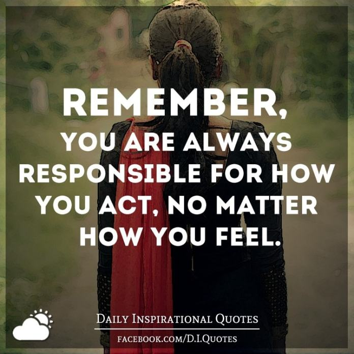 Remember, you are always responsible for how you act, no matter how you feel.