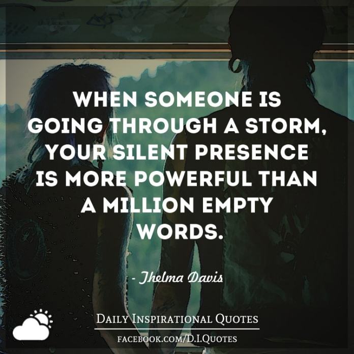 When someone is going through a storm, your silent presence is more powerful than a million empty words. - Thelma Davis