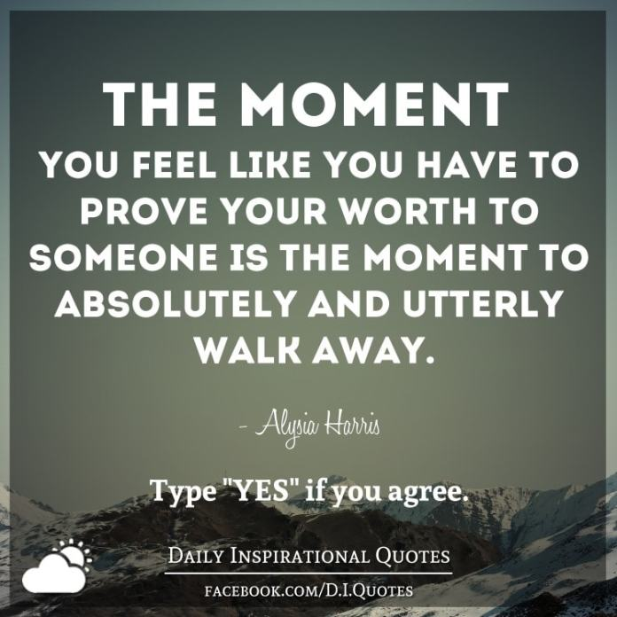 The moment you feel like you have to prove your worth to someone is the moment to absolutely and utterly walk away. - Alysia Harris