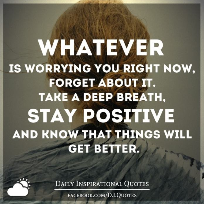 Whatever is worrying you right now, forget about it. Take a deep breath, stay positive and know that things will get better.