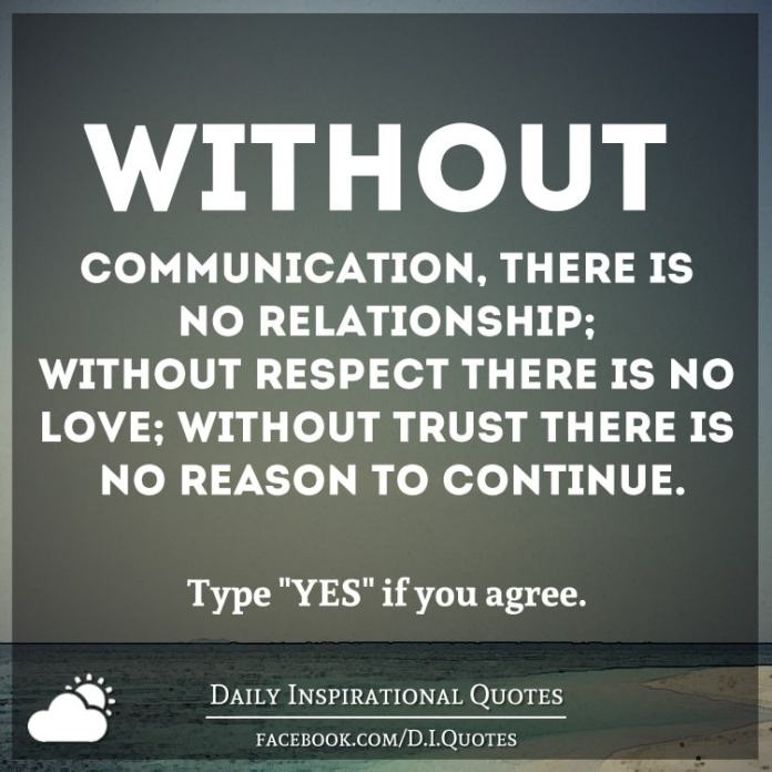 Without communication, there is no relationship; without respect there is no love; without trust there is no reason to continue.
