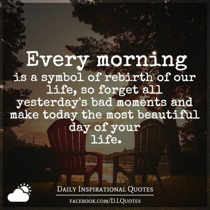 Every morning is a symbol of rebirth of our life, so forget all yesterday's bad moments and make today the most beautiful day of your life.