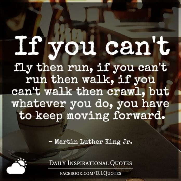 If you can't fly then run, if you can't run then walk, if you can't walk then crawl, but whatever you do you have to keep moving forward. - Martin Luther King Jr.