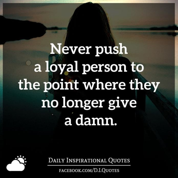 Never push a loyal person to the point where they no longer give a damn.