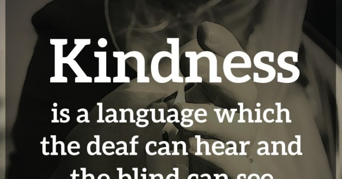 Kindness is a language which the deaf can hear and the blind can see. – Mark Twain