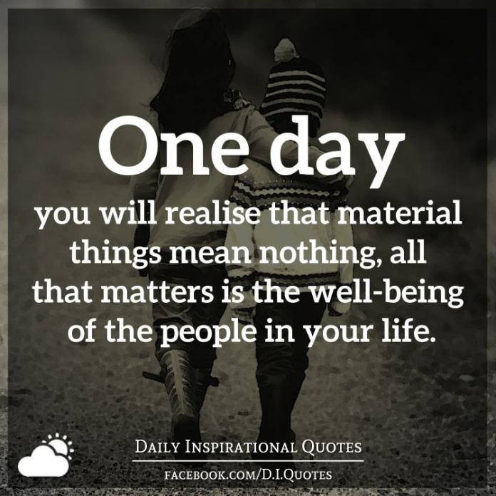 One day you will realise that material things mean nothing, all that matters is the well-being of the people in your life.