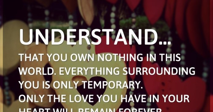 Understand… that you own nothing in this world. Everything surrounding you is only temporary. Only the love you have in your heart will remain forever.