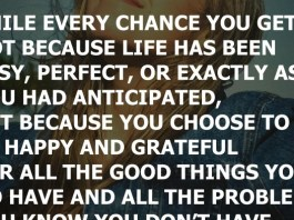 Smile every chance you get. Not because life has been easy, perfect, or exactly as you had anticipated, but because you choose to be happy and grateful for all the good things you do have and all the problems you know you don't have.