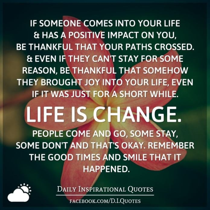 If someone comes into your life and has a positive impact on you, be thankful that your paths crossed. And even if they can't stay for some reason, be thankful that somehow they brought joy into your life, even if it was just for a short while. Life is change. People come and go, some stay, some don't and that's okay. Remember the good times and smile that it happened.