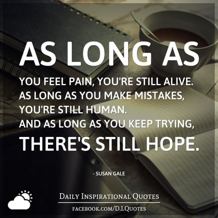 As long as you feel pain, you're still alive. As long as you make mistakes, you're still human. And as long as you keep trying, there's still hope. - Susan Gale