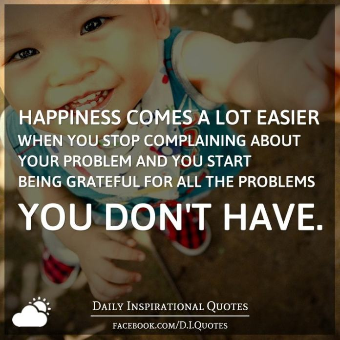 Happiness comes a lot easier when you stop complaining about your problem and you start being grateful for all the problems you don't have.